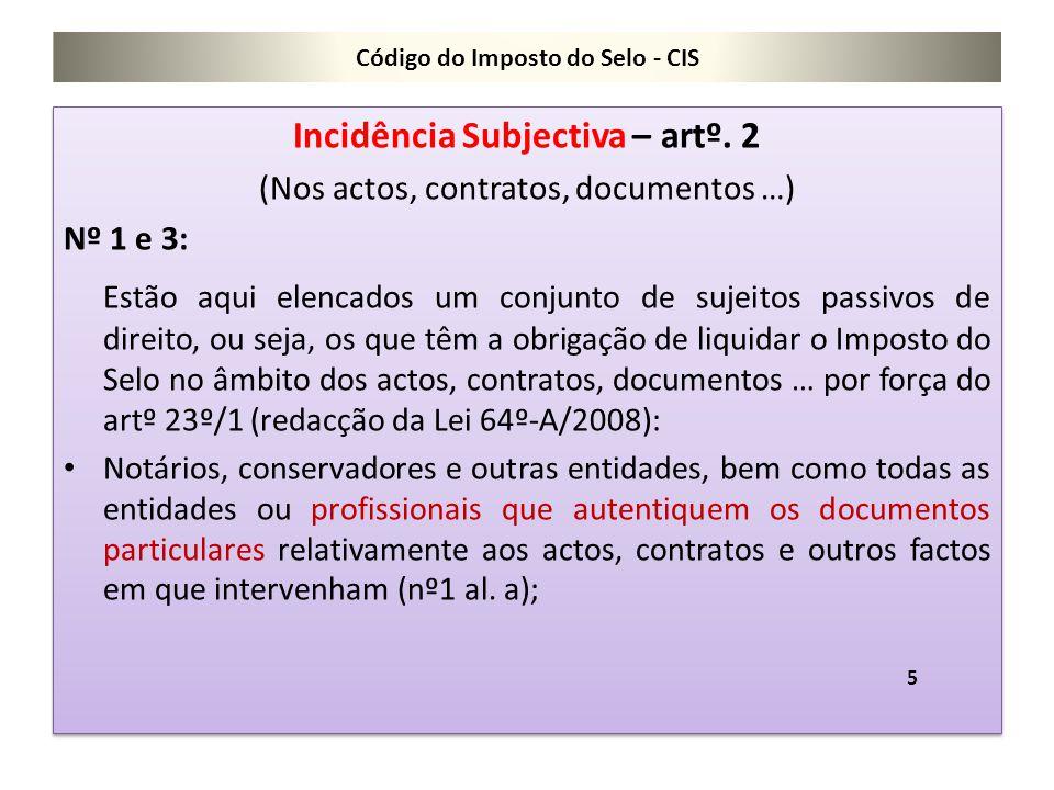 Código do Imposto do Selo - CIS Incidência Subjectiva – artº. 2 (Nos actos, contratos, documentos …) Nº 1 e 3: Estão aqui elencados um conjunto de suj
