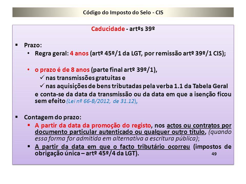 Código do Imposto do Selo - CIS Caducidade - artºs 39º  Prazo: Regra geral: 4 anos (artº 45º/1 da LGT, por remissão artº 39º/1 CIS); o prazo é de 8 a