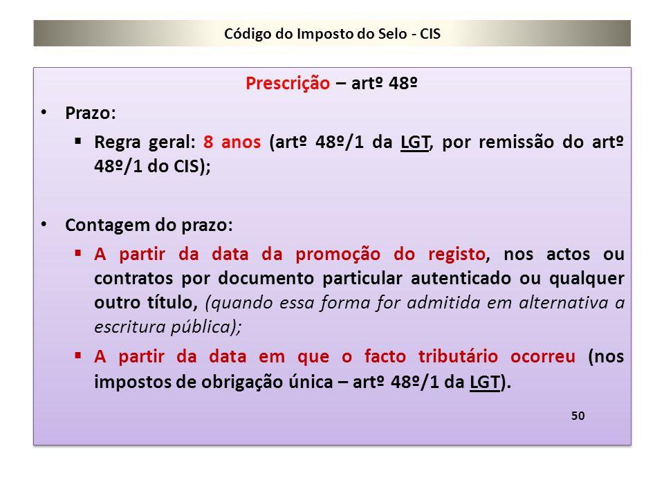 Código do Imposto do Selo - CIS Prescrição – artº 48º Prazo:  Regra geral: 8 anos (artº 48º/1 da LGT, por remissão do artº 48º/1 do CIS); Contagem do