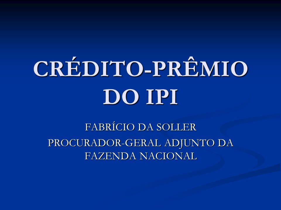 CRÉDITO-PRÊMIO DO IPI FABRÍCIO DA SOLLER PROCURADOR-GERAL ADJUNTO DA FAZENDA NACIONAL