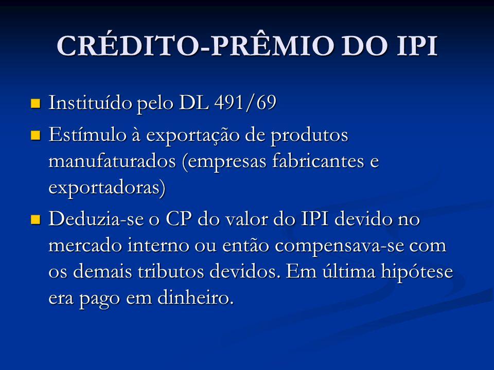 CRÉDITO-PRÊMIO DO IPI Instituído pelo DL 491/69 Instituído pelo DL 491/69 Estímulo à exportação de produtos manufaturados (empresas fabricantes e exportadoras) Estímulo à exportação de produtos manufaturados (empresas fabricantes e exportadoras) Deduzia-se o CP do valor do IPI devido no mercado interno ou então compensava-se com os demais tributos devidos.