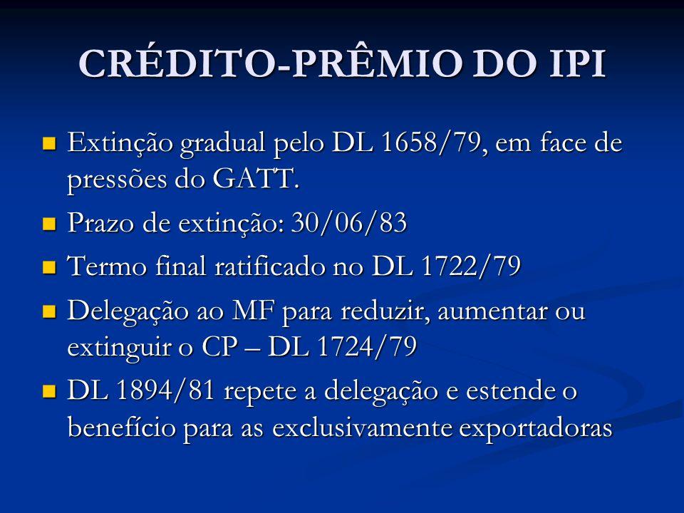 CRÉDITO-PRÊMIO DO IPI Extinção gradual pelo DL 1658/79, em face de pressões do GATT. Extinção gradual pelo DL 1658/79, em face de pressões do GATT. Pr