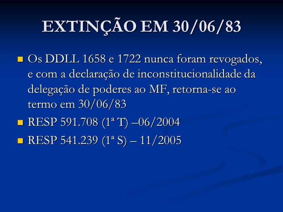 EXTINÇÃO EM 30/06/83 Os DDLL 1658 e 1722 nunca foram revogados, e com a declaração de inconstitucionalidade da delegação de poderes ao MF, retorna-se ao termo em 30/06/83 Os DDLL 1658 e 1722 nunca foram revogados, e com a declaração de inconstitucionalidade da delegação de poderes ao MF, retorna-se ao termo em 30/06/83 RESP 591.708 (1ª T) –06/2004 RESP 591.708 (1ª T) –06/2004 RESP 541.239 (1ª S) – 11/2005 RESP 541.239 (1ª S) – 11/2005