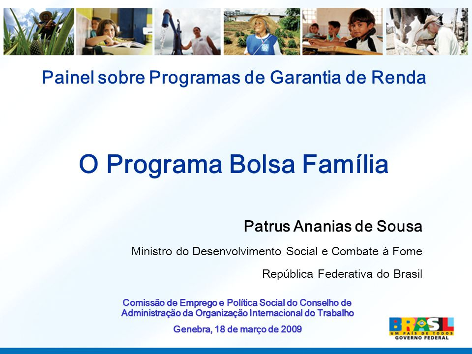 Painel sobre Programas de Garantia de Renda O Programa Bolsa Família Patrus Ananias de Sousa Ministro do Desenvolvimento Social e Combate à Fome República Federativa do Brasil Comissão de Emprego e Política Social do Conselho de Administração da Organização Internacional do Trabalho Genebra, 18 de março de 2009
