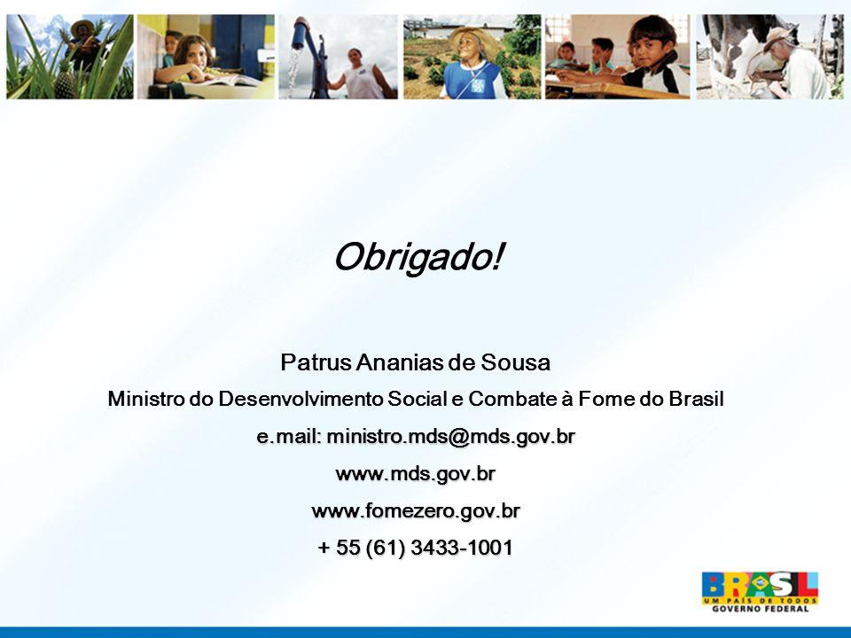 Obrigado! Patrus Ananias de Sousa Ministro do Desenvolvimento Social e Combate à Fome do Brasil e.mail: ministro.mds@mds.gov.br www.mds.gov.brwww.fome