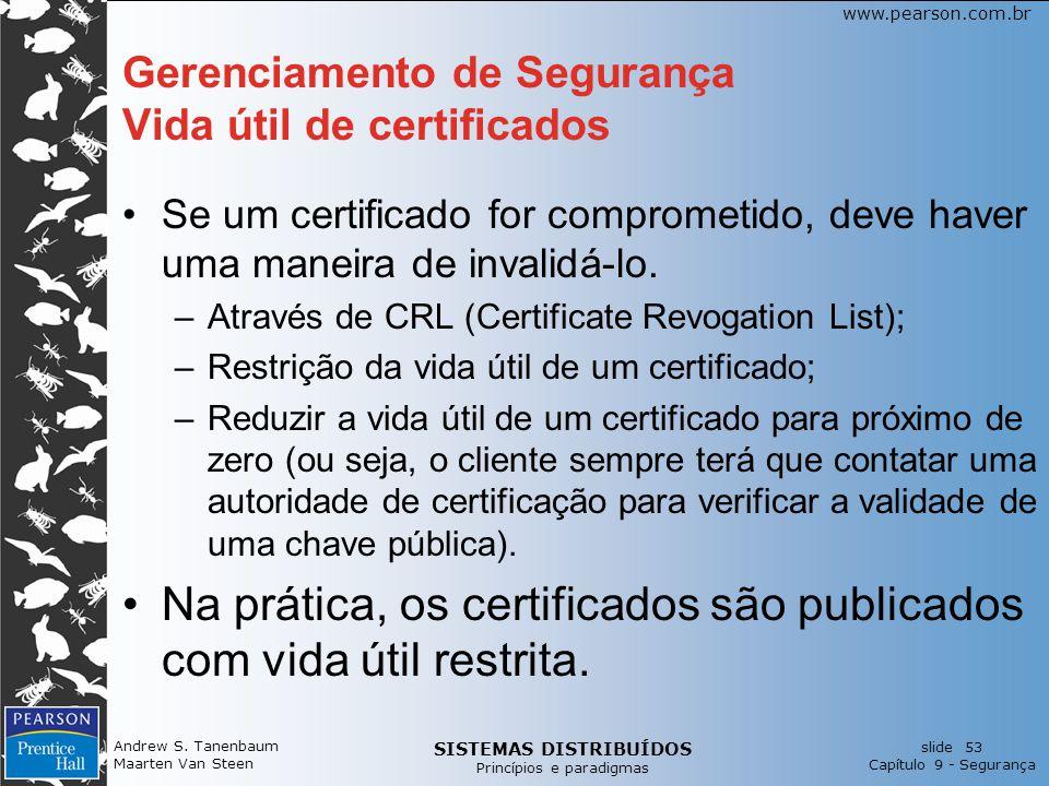 SISTEMAS DISTRIBUÍDOS Princípios e paradigmas slide 53 Capítulo 9 - Segurança www.pearson.com.br Gerenciamento de Segurança Vida útil de certificados Se um certificado for comprometido, deve haver uma maneira de invalidá-lo.