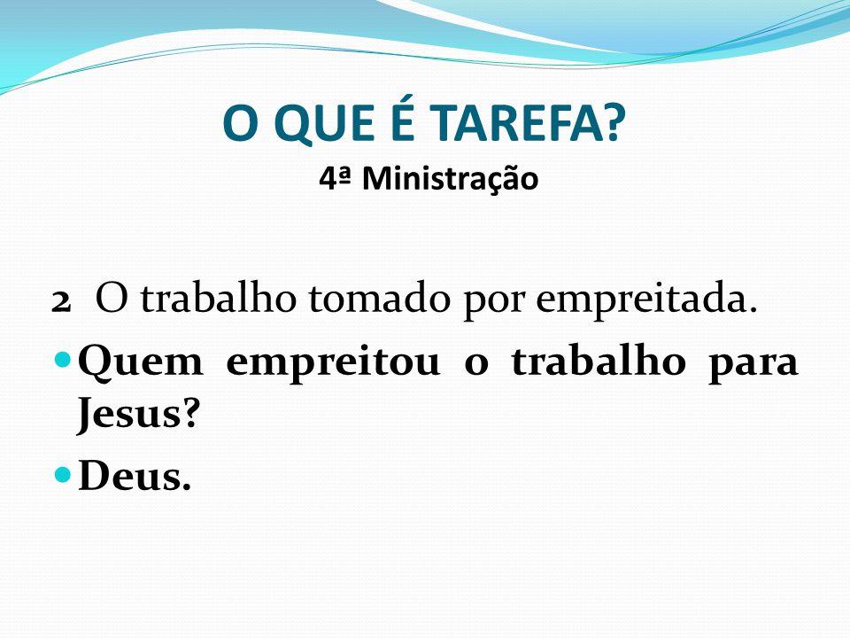 O QUE É TAREFA? 4ª Ministração 2 O trabalho tomado por empreitada. Quem empreitou o trabalho para Jesus? Deus.