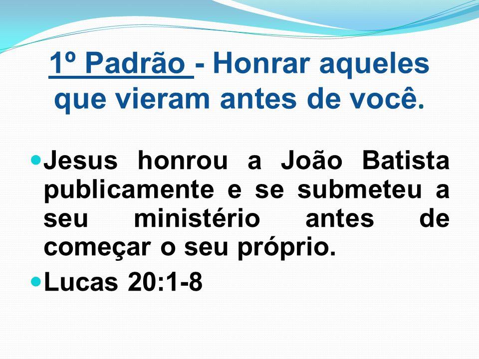 1º Padrão - Honrar aqueles que vieram antes de você. Jesus honrou a João Batista publicamente e se submeteu a seu ministério antes de começar o seu pr