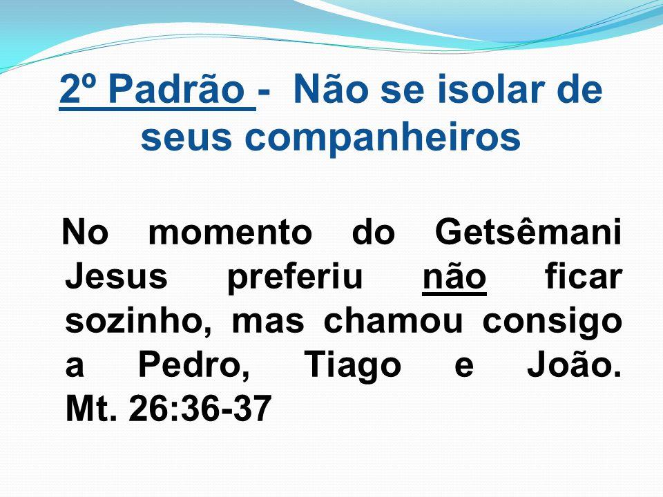 2º Padrão - Não se isolar de seus companheiros No momento do Getsêmani Jesus preferiu não ficar sozinho, mas chamou consigo a Pedro, Tiago e João. Mt.