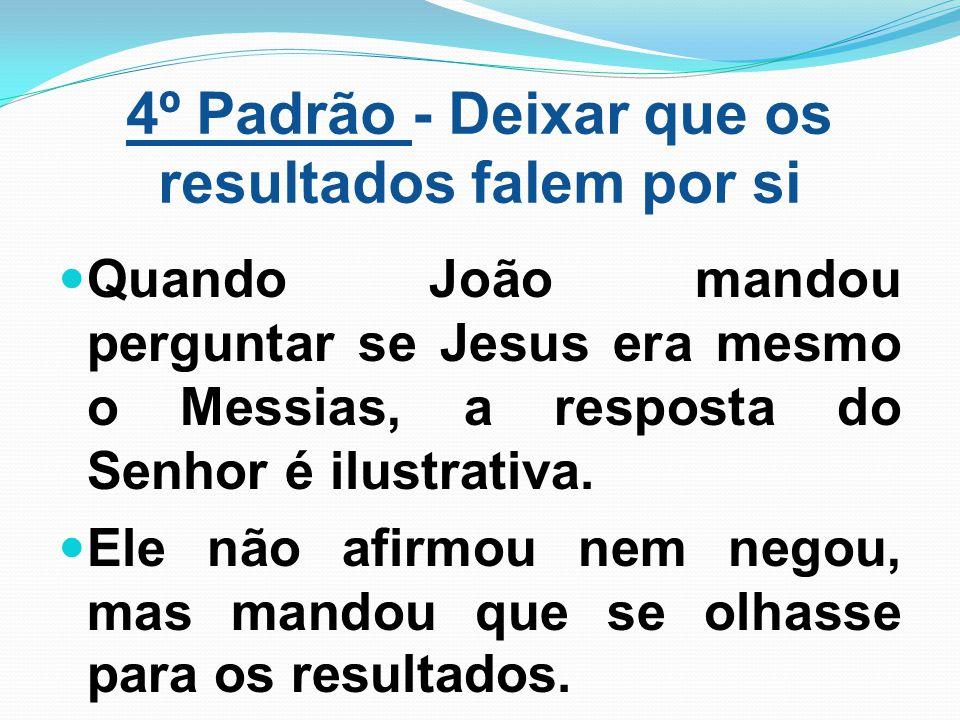 4º Padrão - Deixar que os resultados falem por si Quando João mandou perguntar se Jesus era mesmo o Messias, a resposta do Senhor é ilustrativa. Ele n