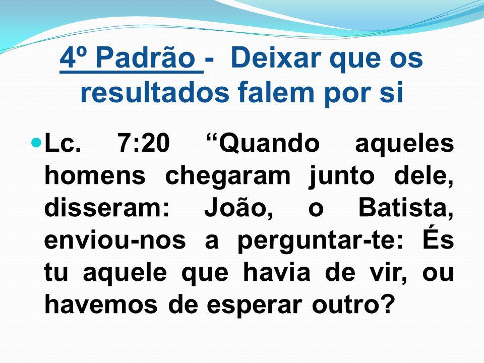 """4º Padrão - Deixar que os resultados falem por si Lc. 7:20 """"Quando aqueles homens chegaram junto dele, disseram: João, o Batista, enviou-nos a pergunt"""