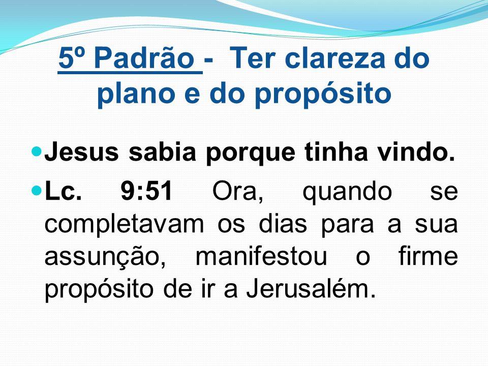 5º Padrão - Ter clareza do plano e do propósito Jesus sabia porque tinha vindo. Lc. 9:51 Ora, quando se completavam os dias para a sua assunção, manif