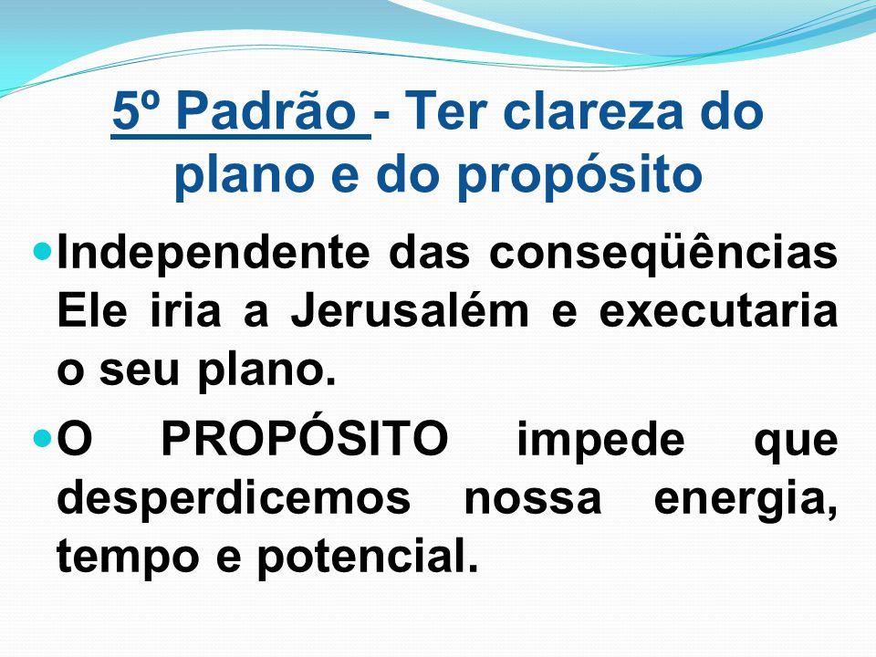 5º Padrão - Ter clareza do plano e do propósito Independente das conseqüências Ele iria a Jerusalém e executaria o seu plano. O PROPÓSITO impede que d