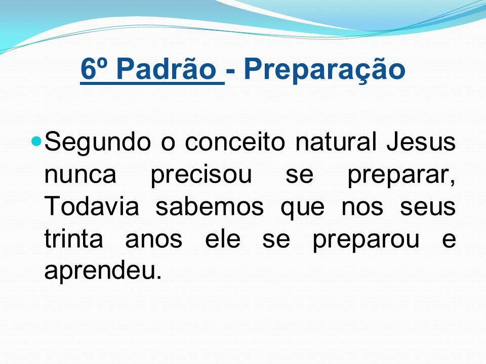 6º Padrão - Preparação Segundo o conceito natural Jesus nunca precisou se preparar, Todavia sabemos que nos seus trinta anos ele se preparou e aprende