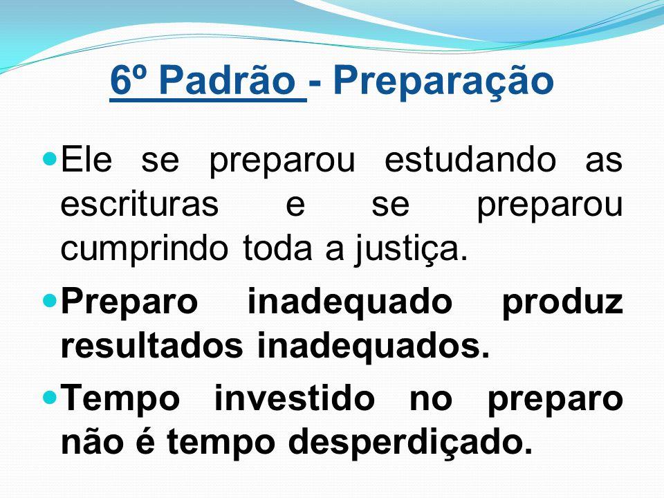 6º Padrão - Preparação Ele se preparou estudando as escrituras e se preparou cumprindo toda a justiça. Preparo inadequado produz resultados inadequado