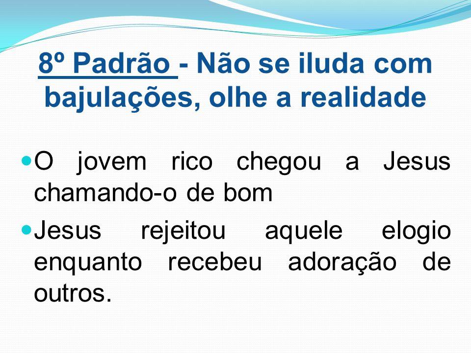 8º Padrão - Não se iluda com bajulações, olhe a realidade O jovem rico chegou a Jesus chamando-o de bom Jesus rejeitou aquele elogio enquanto recebeu