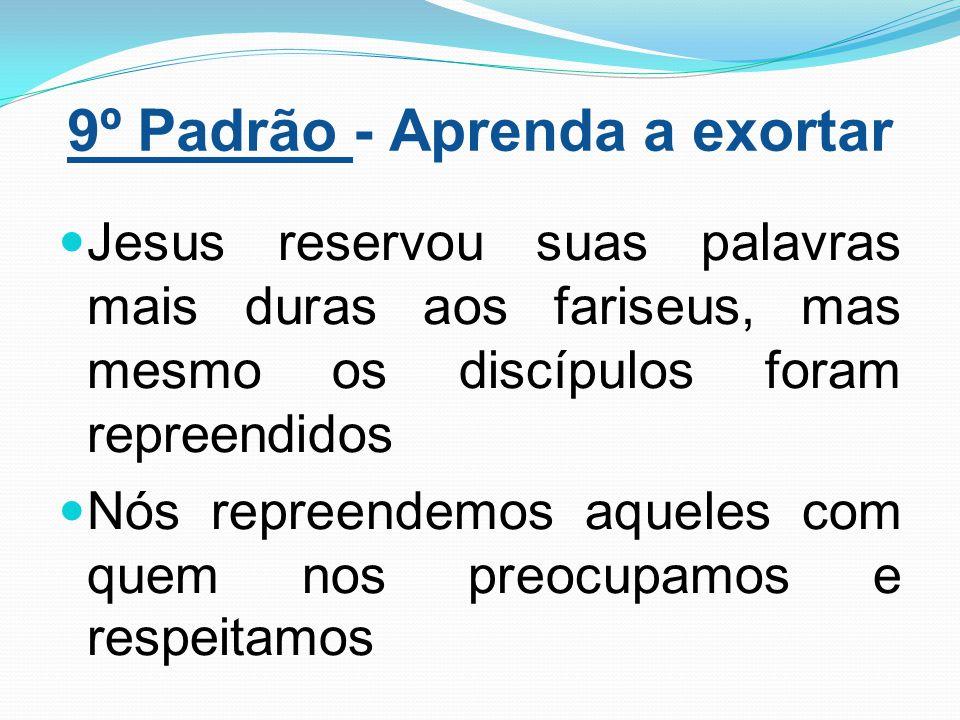9º Padrão - Aprenda a exortar Jesus reservou suas palavras mais duras aos fariseus, mas mesmo os discípulos foram repreendidos Nós repreendemos aquele