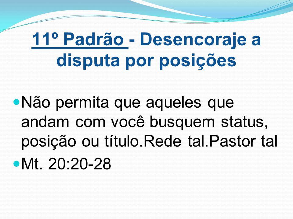 11º Padrão - Desencoraje a disputa por posições Não permita que aqueles que andam com você busquem status, posição ou título.Rede tal.Pastor tal Mt. 2
