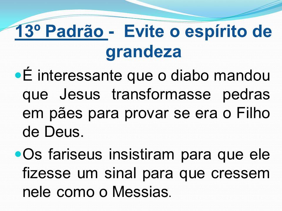 13º Padrão - Evite o espírito de grandeza É interessante que o diabo mandou que Jesus transformasse pedras em pães para provar se era o Filho de Deus.