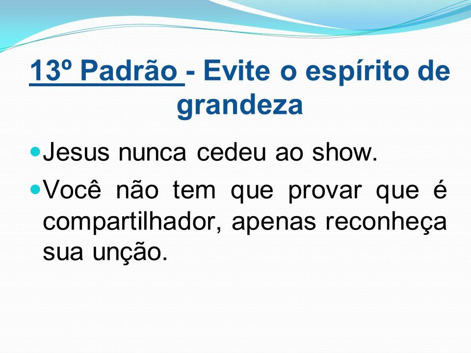 13º Padrão - Evite o espírito de grandeza Jesus nunca cedeu ao show. Você não tem que provar que é compartilhador, apenas reconheça sua unção.