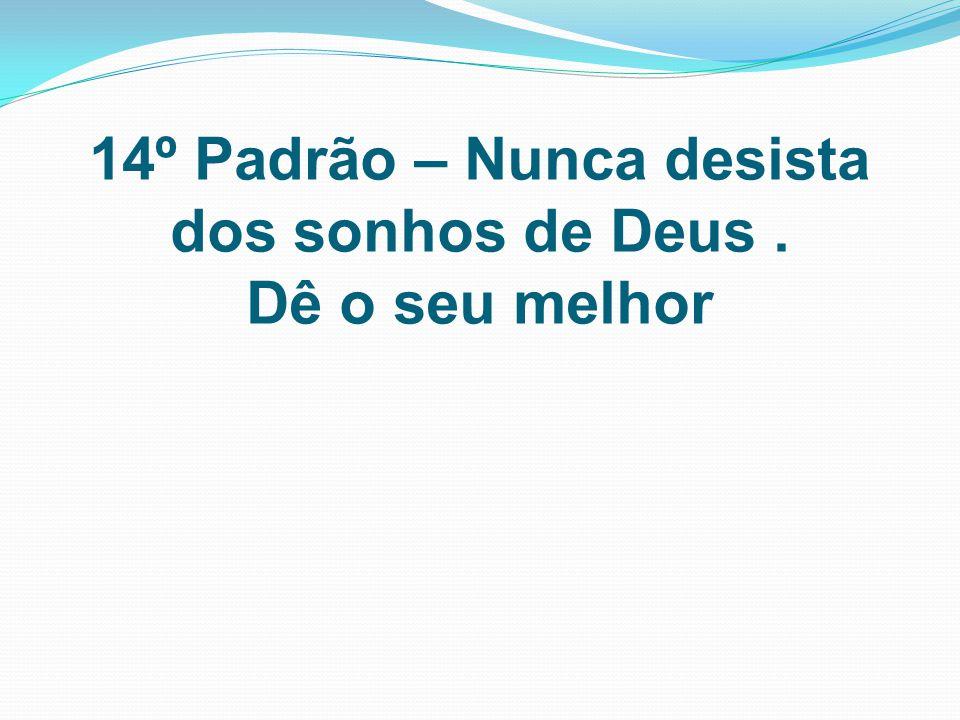 14º Padrão – Nunca desista dos sonhos de Deus. Dê o seu melhor