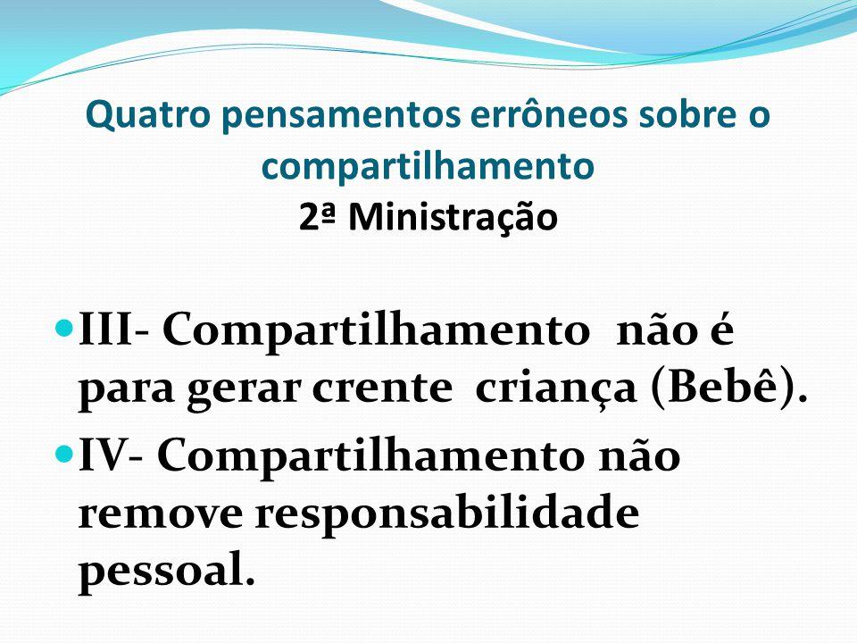 Quatro pensamentos errôneos sobre o compartilhamento 2ª Ministração III- Compartilhamento não é para gerar crente criança (Bebê). IV- Compartilhamento
