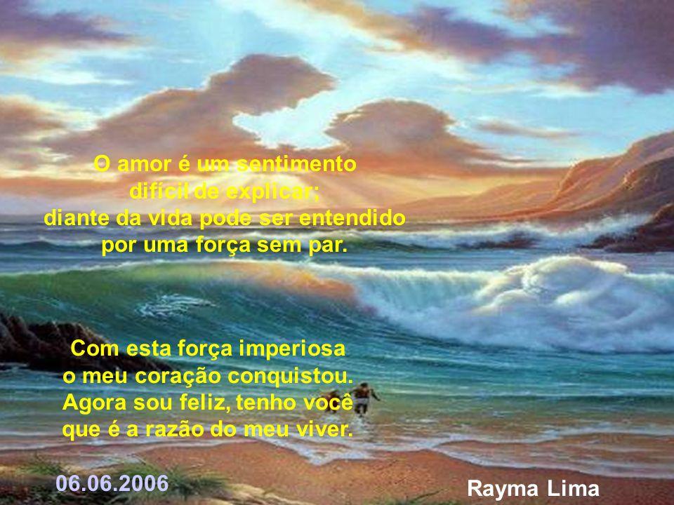 RAYMA LIMA O amor é um sentimento difícil de explicar; diante da vida pode ser entendido por uma força sem par.