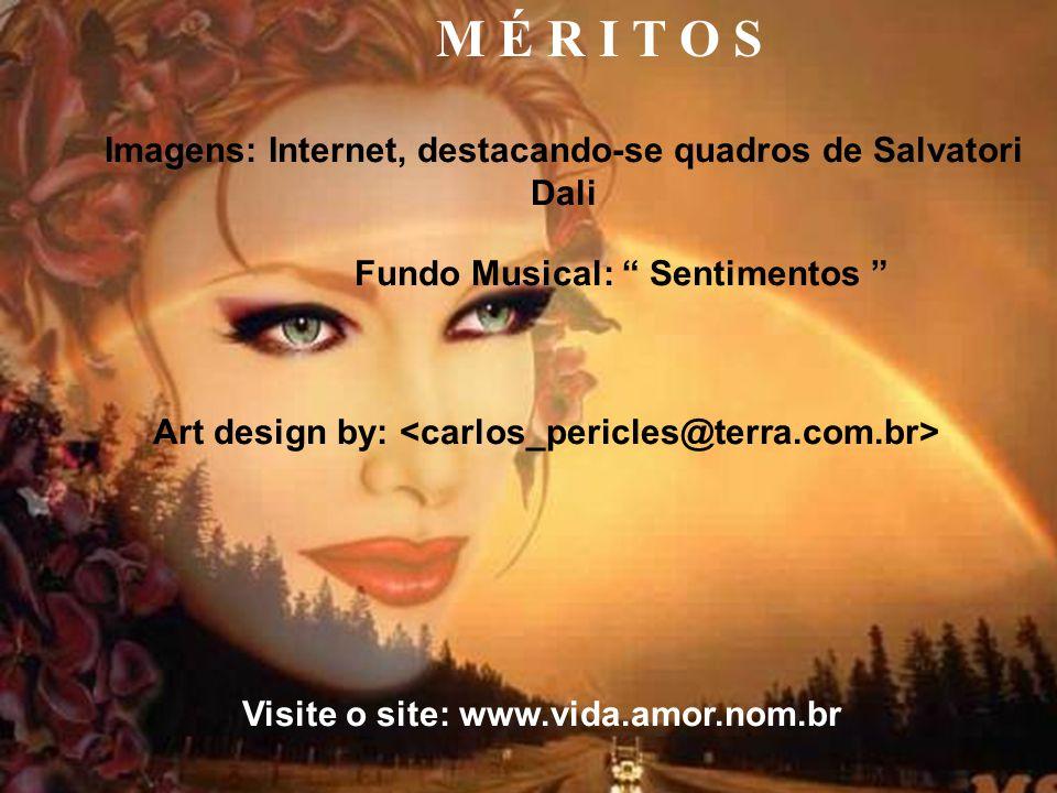 M É R I T O S Fundo Musical: Sentimentos Art design by: <carlos_pericles@terra.com.br> Visite o site: www.vida.amor.nom.br Imagens: Internet, destacando-se quadros de Salvatori Dali