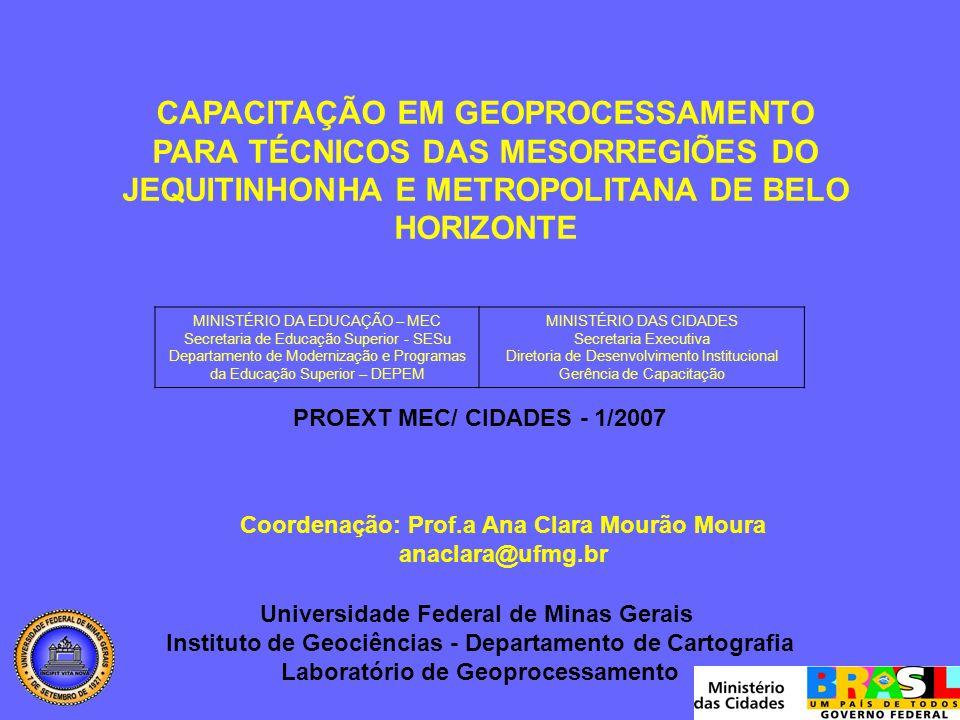 CAPACITAÇÃO EM GEOPROCESSAMENTO PARA TÉCNICOS DAS MESORREGIÕES DO JEQUITINHONHA E METROPOLITANA DE BELO HORIZONTE MINISTÉRIO DA EDUCAÇÃO – MEC Secretaria de Educação Superior - SESu Departamento de Modernização e Programas da Educação Superior – DEPEM MINISTÉRIO DAS CIDADES Secretaria Executiva Diretoria de Desenvolvimento Institucional Gerência de Capacitação PROEXT MEC/ CIDADES - 1/2007 Universidade Federal de Minas Gerais Instituto de Geociências - Departamento de Cartografia Laboratório de Geoprocessamento Coordenação: Prof.a Ana Clara Mourão Moura anaclara@ufmg.br