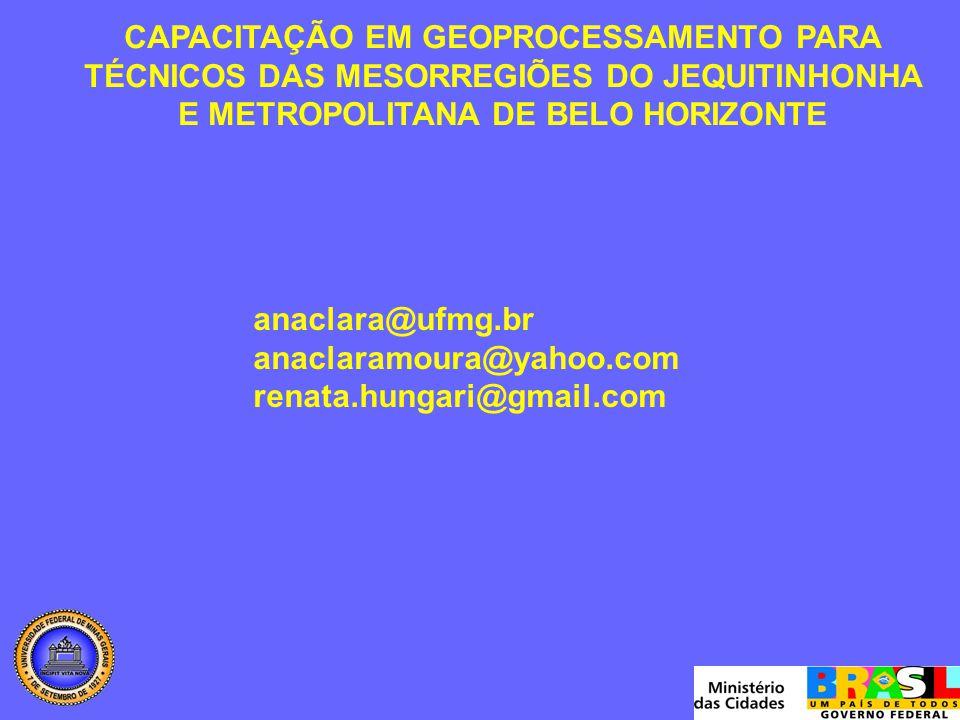 CAPACITAÇÃO EM GEOPROCESSAMENTO PARA TÉCNICOS DAS MESORREGIÕES DO JEQUITINHONHA E METROPOLITANA DE BELO HORIZONTE anaclara@ufmg.br anaclaramoura@yahoo.com renata.hungari@gmail.com
