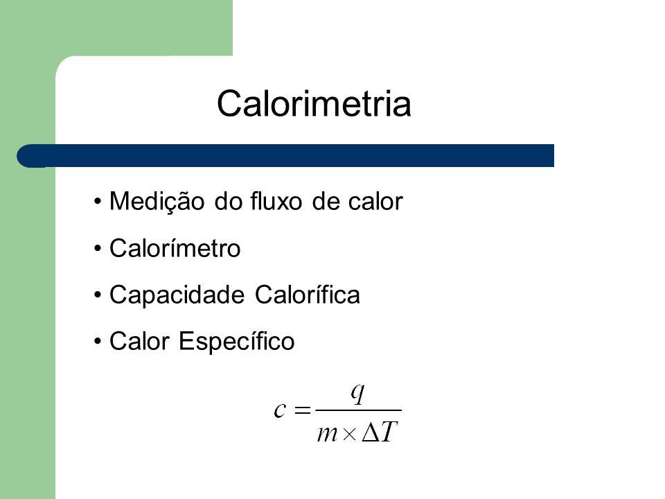 Calorimetria Medição do fluxo de calor Calorímetro Capacidade Calorífica Calor Específico