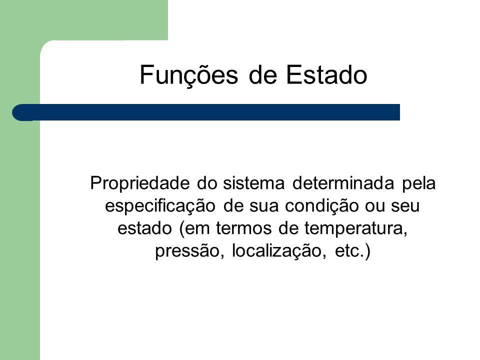 Funções de Estado Propriedade do sistema determinada pela especificação de sua condição ou seu estado (em termos de temperatura, pressão, localização,