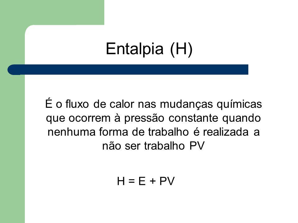 Entalpia (H) É o fluxo de calor nas mudanças químicas que ocorrem à pressão constante quando nenhuma forma de trabalho é realizada a não ser trabalho