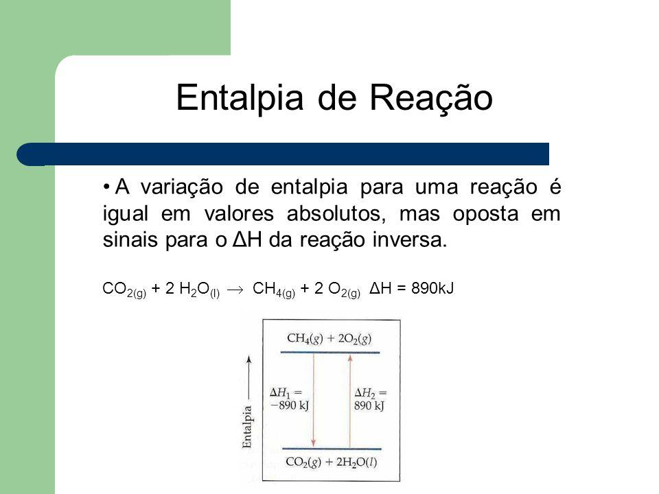 A variação de entalpia para uma reação é igual em valores absolutos, mas oposta em sinais para o ΔH da reação inversa. CO 2(g) + 2 H 2 O (l)  CH 4(g)
