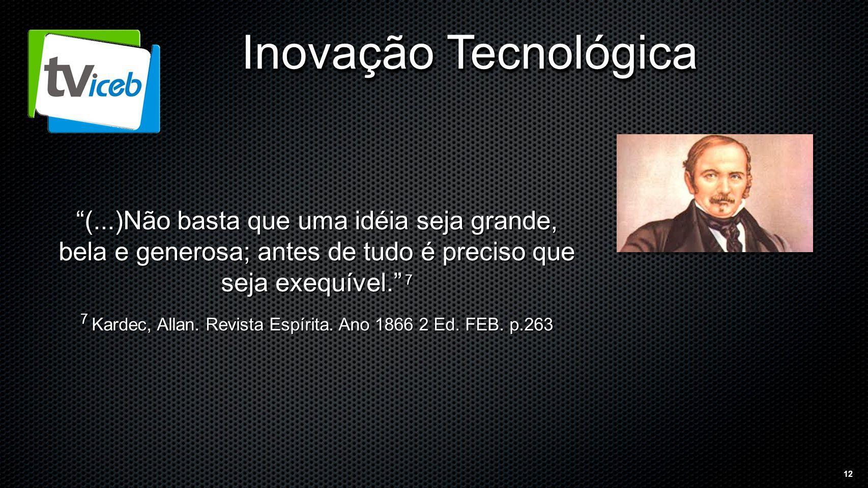 12 Inovação Tecnológica (...)Não basta que uma idéia seja grande, bela e generosa; antes de tudo é preciso que seja exequível. 7 7 Kardec, Allan.