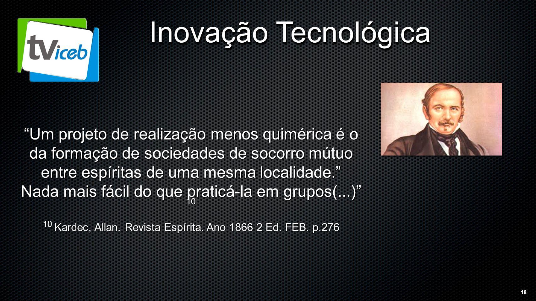 18 Inovação Tecnológica Um projeto de realização menos quimérica é o da formação de sociedades de socorro mútuo entre espíritas de uma mesma localidade. Nada mais fácil do que praticá-la em grupos(...) 10 10 Kardec, Allan.