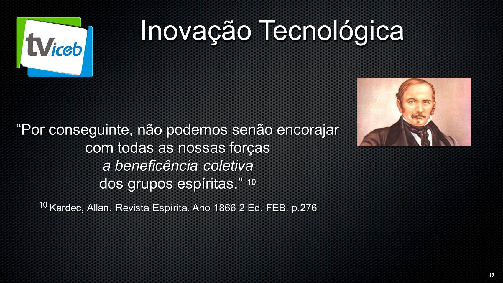 19 Inovação Tecnológica Por conseguinte, não podemos senão encorajar com todas as nossas forças a beneficência coletiva dos grupos espíritas. 10 10 Kardec, Allan.