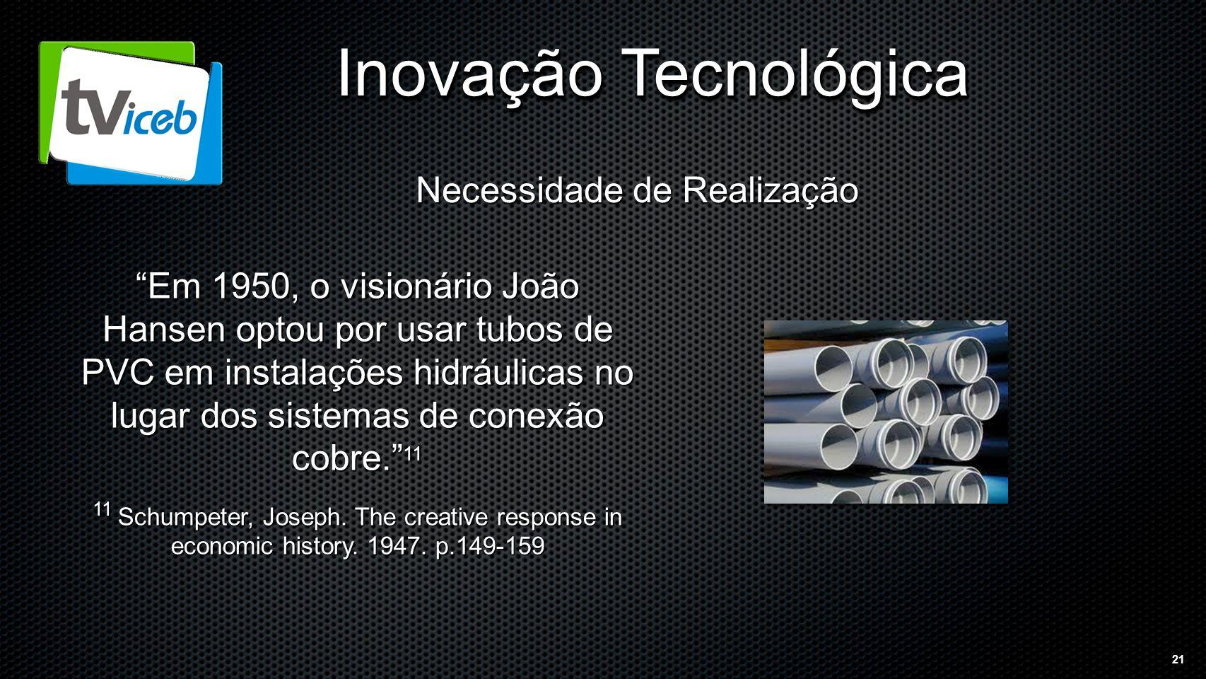 21 Inovação Tecnológica Necessidade de Realização Em 1950, o visionário João Hansen optou por usar tubos de PVC em instalações hidráulicas no lugar dos sistemas de conexão cobre. 11 11 Schumpeter, Joseph.