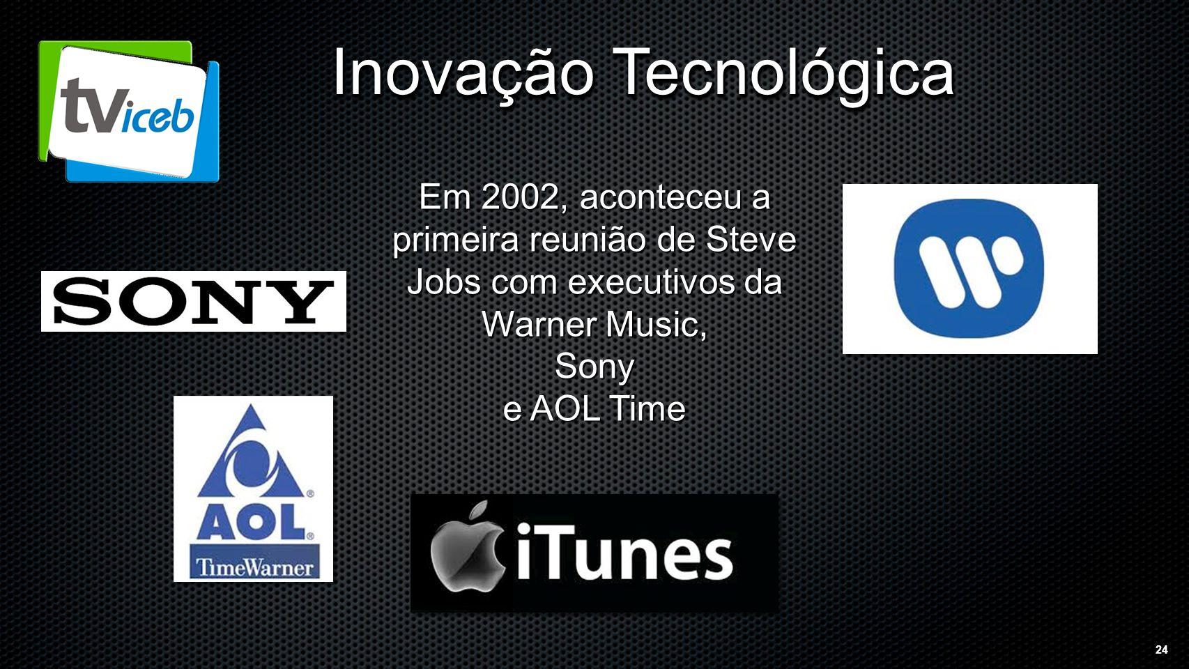 24 Inovação Tecnológica Em 2002, aconteceu a primeira reunião de Steve Jobs com executivos da Warner Music, Sony e AOL Time