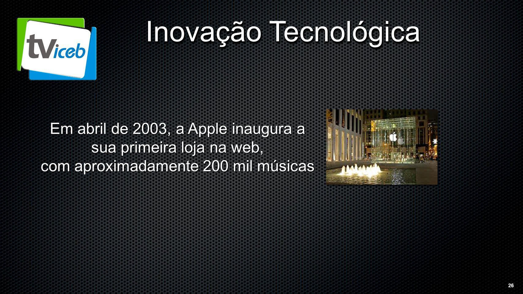 26 Inovação Tecnológica Em abril de 2003, a Apple inaugura a sua primeira loja na web, com aproximadamente 200 mil músicas