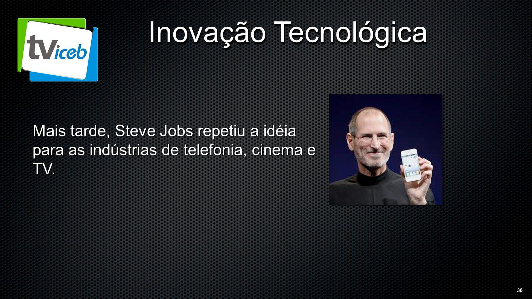 30 Inovação Tecnológica Mais tarde, Steve Jobs repetiu a idéia para as indústrias de telefonia, cinema e TV.