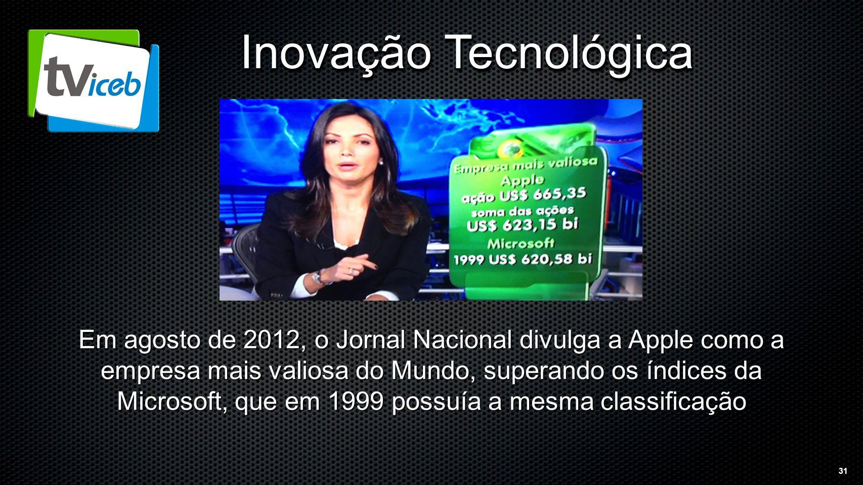 31 Inovação Tecnológica Em agosto de 2012, o Jornal Nacional divulga a Apple como a empresa mais valiosa do Mundo, superando os índices da Microsoft, que em 1999 possuía a mesma classificação