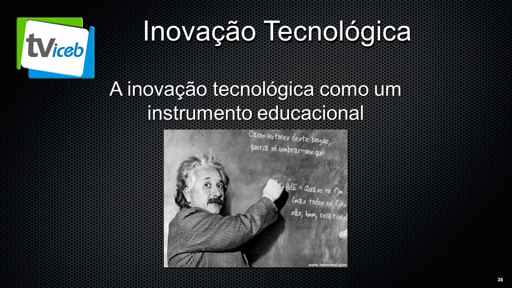 35 Inovação Tecnológica A inovação tecnológica como um instrumento educacional