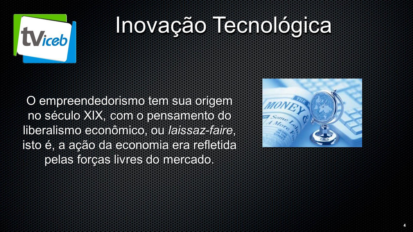 4 Inovação Tecnológica O empreendedorismo tem sua origem no século XIX, com o pensamento do liberalismo econômico, ou laissaz-faire, isto é, a ação da economia era refletida pelas forças livres do mercado.