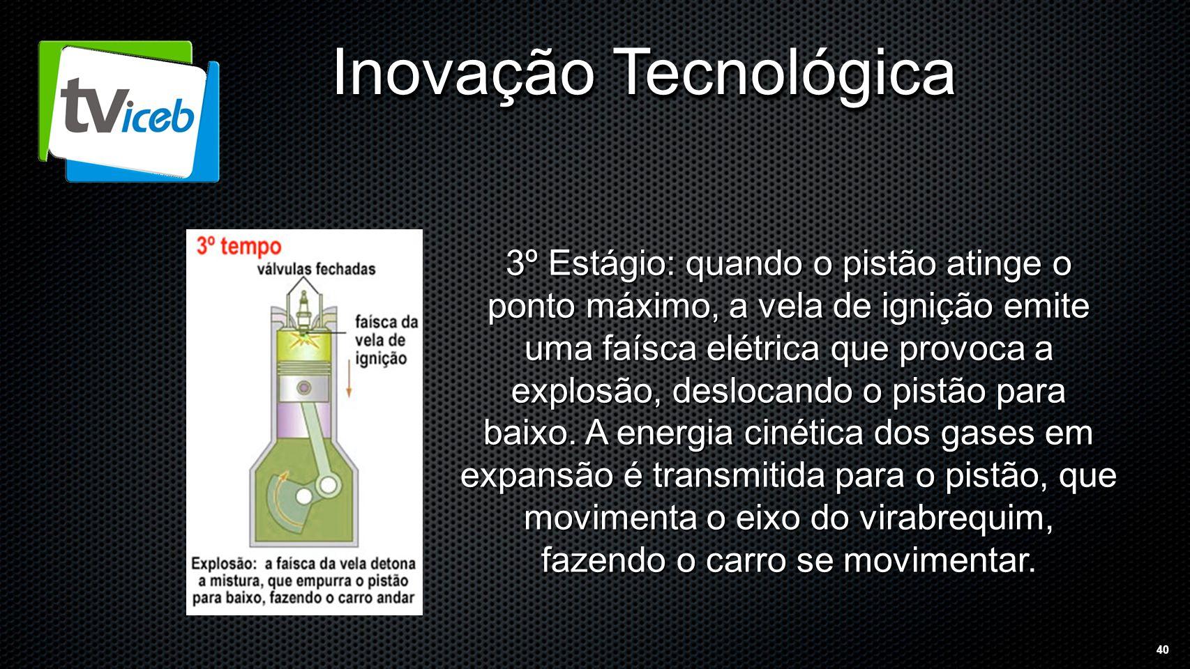 40 Inovação Tecnológica 3º Estágio: quando o pistão atinge o ponto máximo, a vela de ignição emite uma faísca elétrica que provoca a explosão, deslocando o pistão para baixo.