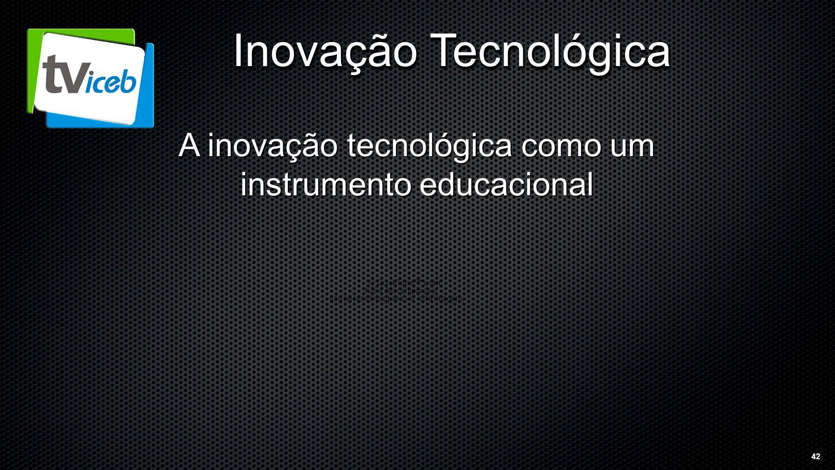 42 Inovação Tecnológica A inovação tecnológica como um instrumento educacional