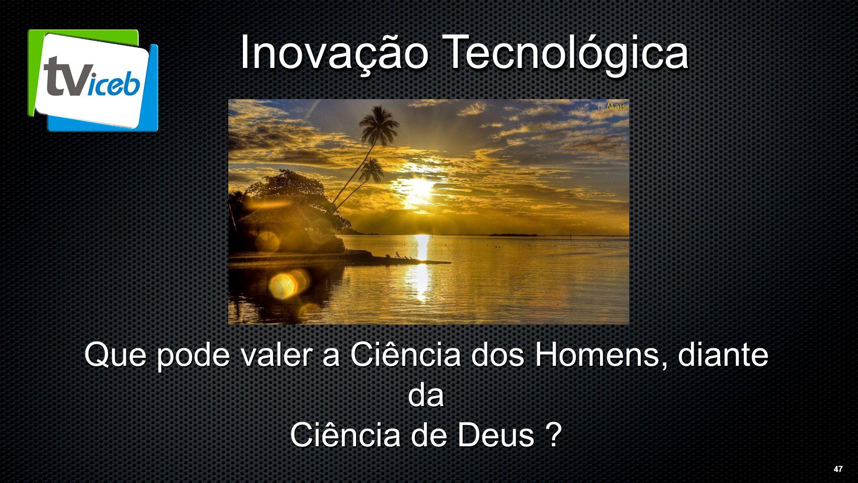 47 Inovação Tecnológica Que pode valer a Ciência dos Homens, diante da Ciência de Deus