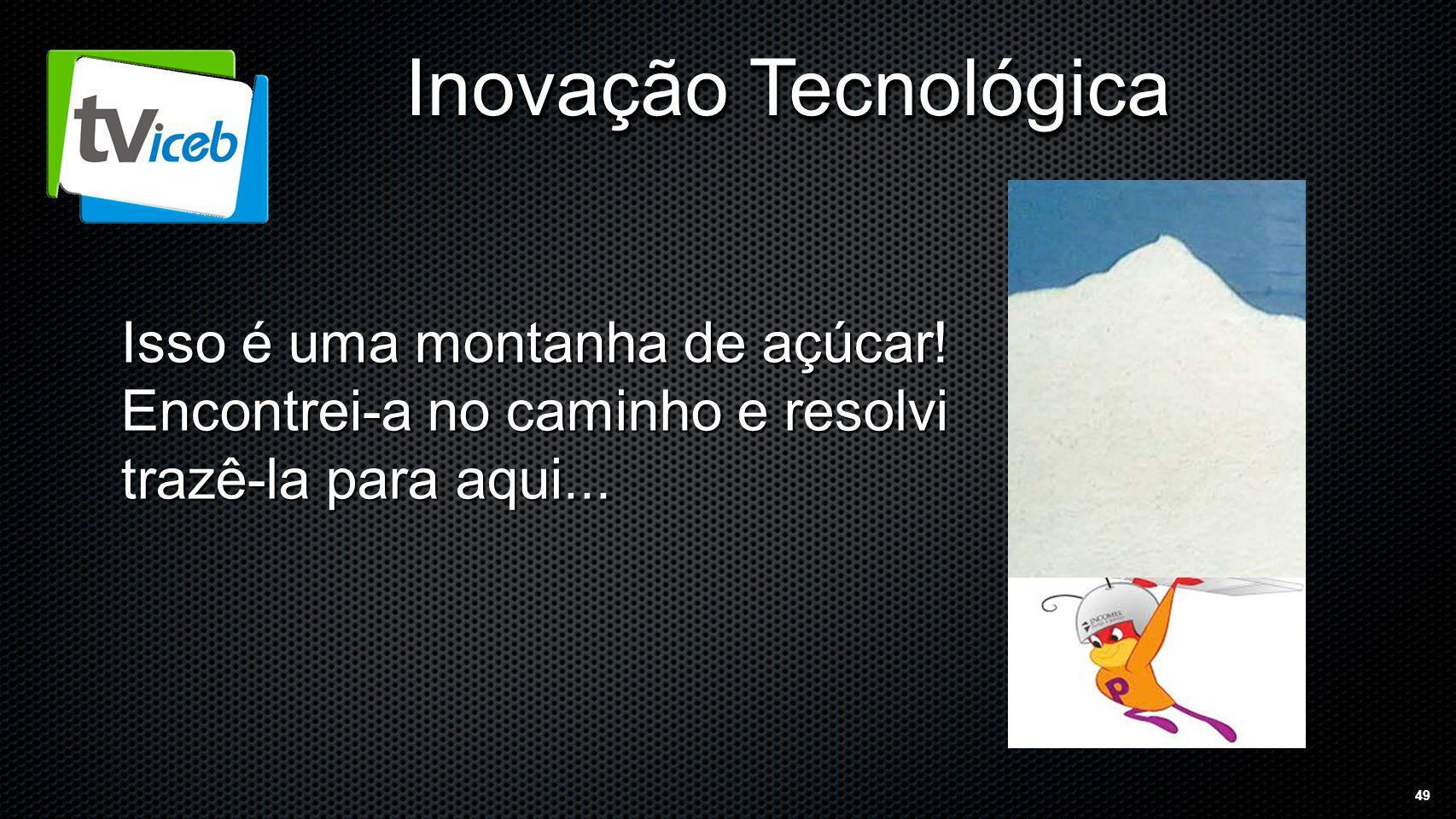 49 Inovação Tecnológica Isso é uma montanha de açúcar.