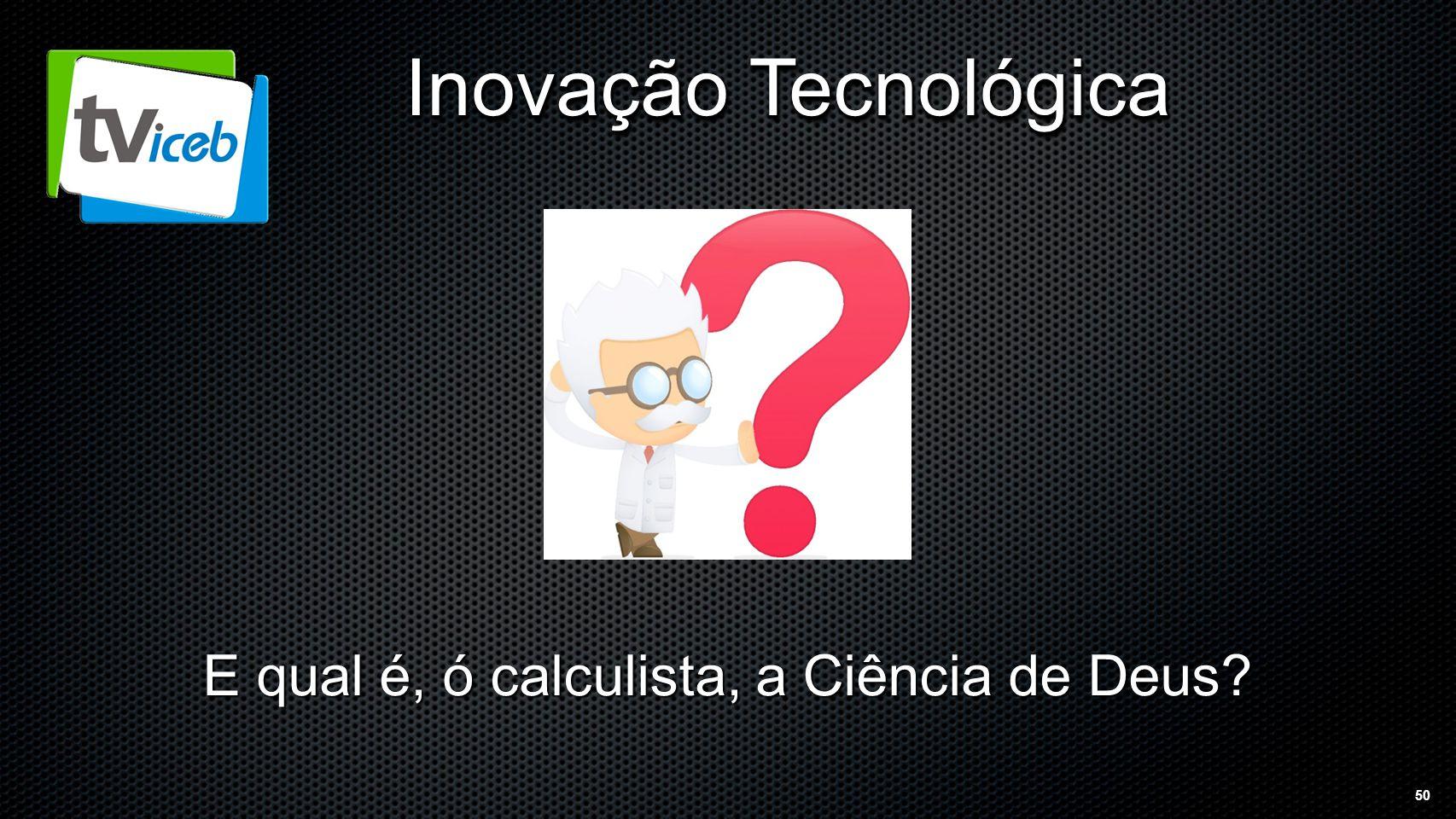 50 Inovação Tecnológica E qual é, ó calculista, a Ciência de Deus