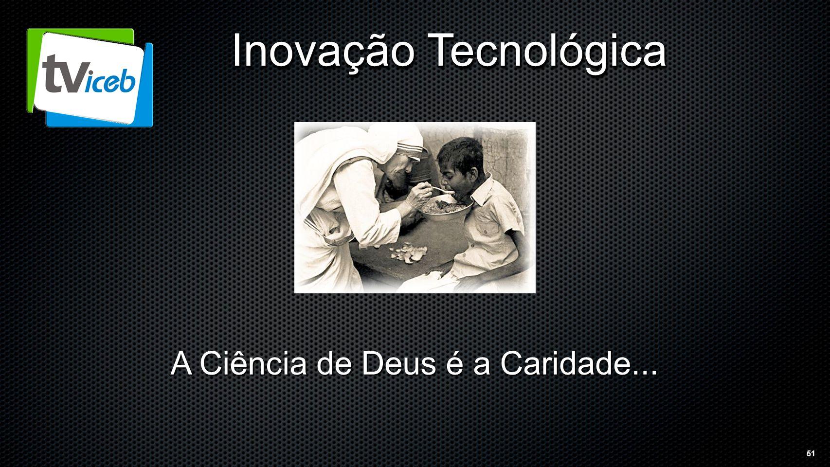 51 Inovação Tecnológica A Ciência de Deus é a Caridade...